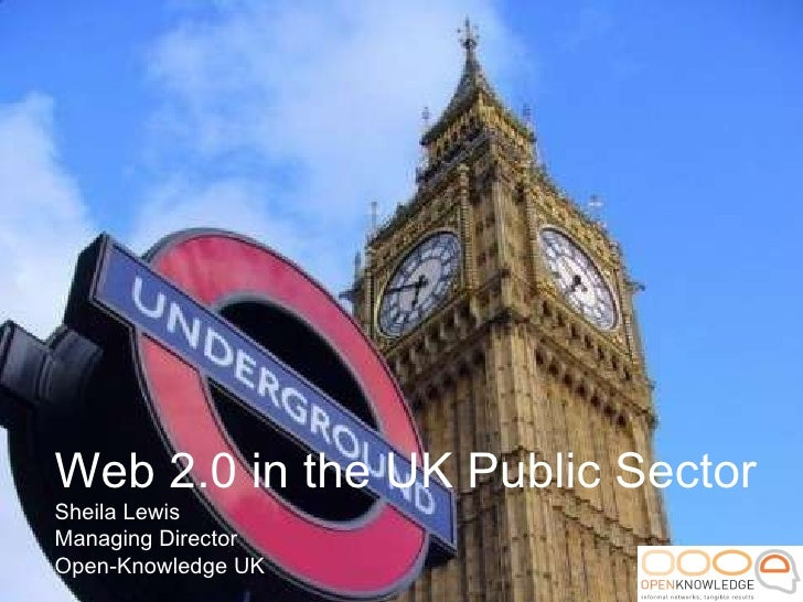 Web 2.0 in the UK Public Sector Sheila Lewis Managing Director Open-Knowledge UK