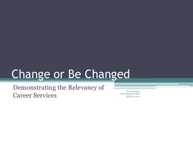 Change or Be Changed Demonstrating the Relevancy of Career Services Curran Career Consulting for CDPI October, 2010