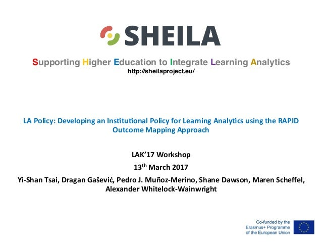 Supporting Higher Education to Integrate Learning Analytics http://sheilaproject.eu/ LA	Policy:	Developing	an	Ins4tu4onal	...