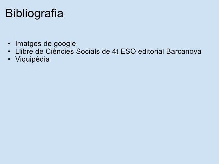 Bibliografia <ul><ul><li>Imatges de google </li></ul></ul><ul><ul><li>Llibre de Ciències Socials de 4t ESO editorial Barca...