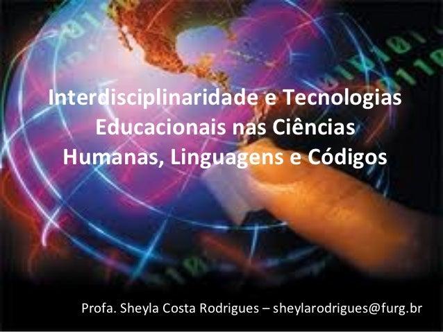 Interdisciplinaridade e Tecnologias     Educacionais nas Ciências  Humanas, Linguagens e Códigos   Profa. Sheyla Costa Rod...