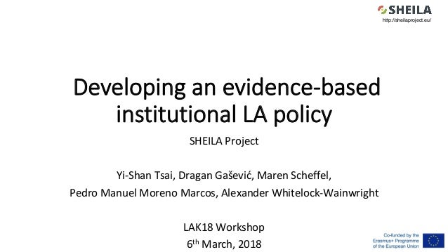 Developing an evidence-based institutional LA policy SHEILA	Project	 	 Yi-Shan	Tsai,	Dragan	Gašević,	Maren	Scheffel,	 Pedr...