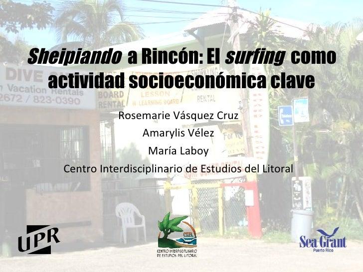 Sheipiando   a Rincón:  El  surfing   como actividad socioeconómica clave Rosemarie Vásquez Cruz Amarylis Vélez María Labo...