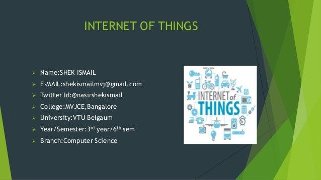 INTERNET OF THINGS  Name:SHEK ISMAIL  E-MAIL:shekismailmvj@gmail.com  Twitter Id:@nasirshekismail  College:MVJCE,Banga...