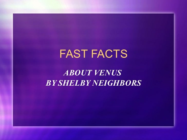 FAST FACTS ABOUT VENUS  BY SHELBY NEIGHBORS