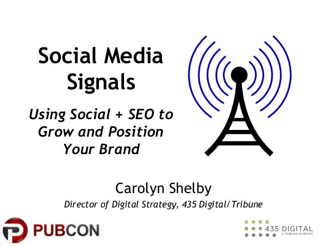 Social Media Signals Using Social + SEO to Grow and Position Your Brand Carolyn Shelby Director of Digital Strategy, 435 D...