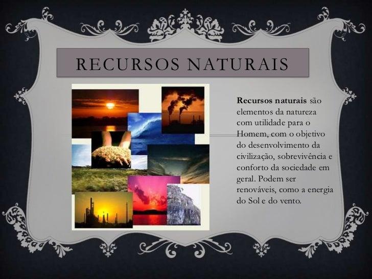 RECURSOS NATURAIS            Recursos naturais são            elementos da natureza            com utilidade para o       ...