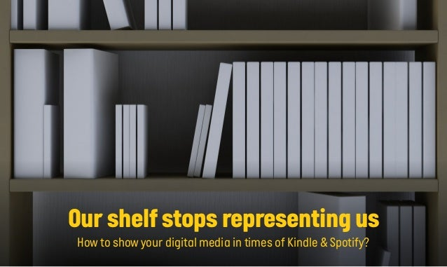 Our shelf stops representing us How to show your digital media in times of Kindle & Spotify?