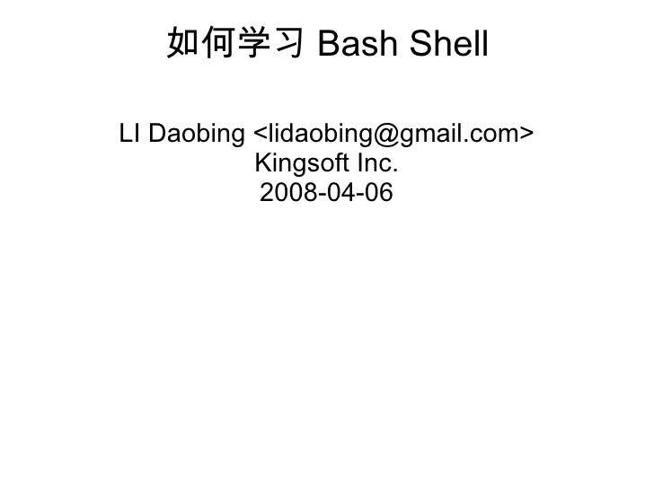 如何学 习 Bash Shell LI Daobing <lidaobing@gmail.com> Kingsoft Inc. 2008-04-06