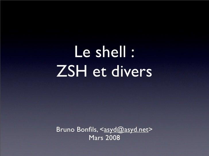 Le shell : ZSH et divers   Bruno Bonfils, <asyd@asyd.net>          Mars 2008
