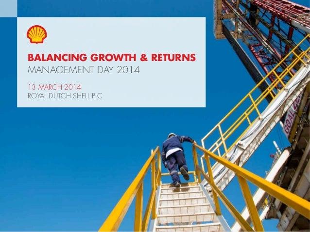 1Copyright of Royal Dutch Shell plc 13 March, 2014 BALANCING GROWTH & RETURNS MANAGEMENT DAY 2014 13 MARCH 2014 ROYAL DUTC...