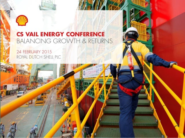 1Copyright of Royal Dutch Shell plc 24 February, 2015 CS VAIL ENERGY CONFERENCE BALANCING GROWTH & RETURNS 24 FEBRUARY 201...