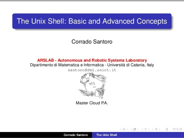 The Unix Shell: Basic and Advanced Concepts Corrado Santoro ARSLAB - Autonomous and Robotic Systems Laboratory Dipartiment...