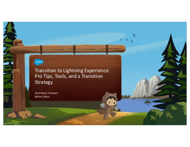 Transition to Lightning Experience: Pro Tips, Tools, and a Transition Strategy Shell Black, President @Shell_Black