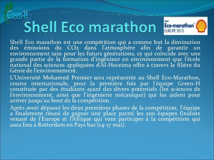 Shell Eco marathon est une compétition qui a comme but la diminutiondes émissions du CO2 dans l'atmosphère afin de garanti...