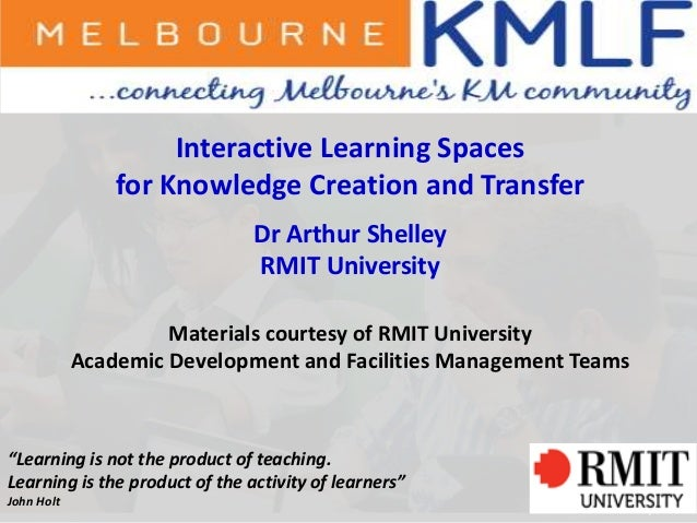 1Interactive Learning Spacesfor Knowledge Creation and TransferDr Arthur ShelleyRMIT UniversityMaterials courtesy of RMIT ...
