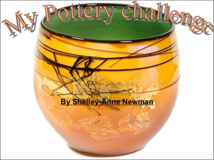 By Shelley-Anne Newman My Pottery challenge