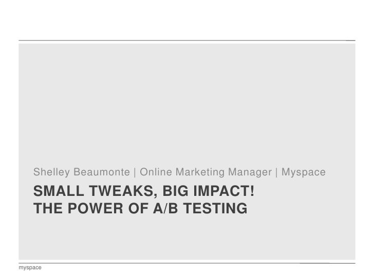 Small tweaks, big impact! The power of A/B testing<br />Shelley Beaumonte | Online Marketing Manager | Myspace<br />myspac...