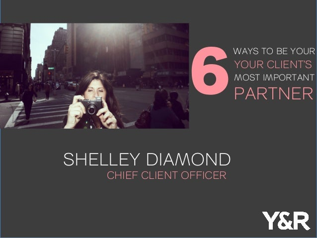 SHELLEY DIAMOND CHIEF CLIENT OFFICER 6 WAYS TO BE YOUR YOUR CLIENT'S MOST IMPORTANT PARTNER