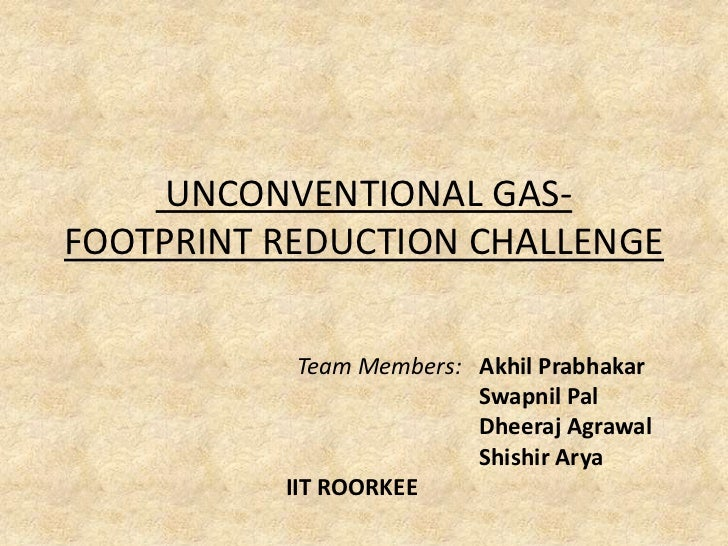 UNCONVENTIONAL GAS- FOOTPRINT REDUCTION CHALLENGE <br />      Team Members:   AkhilPrabhakar<br />Swapnil Pal<br />Dheera...