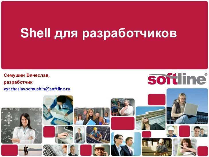 Shell для разработчиков<br />Семушин Вячеслав,<br />разработчик<br />vyacheslav.semushin@softline.ru<br />