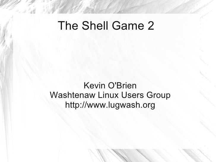The Shell Game 2             Kevin O'Brien Washtenaw Linux Users Group    http://www.lugwash.org