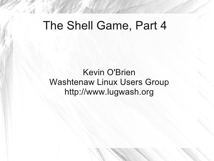 The Shell Game, Part 4             Kevin O'Brien  Washtenaw Linux Users Group     http://www.lugwash.org