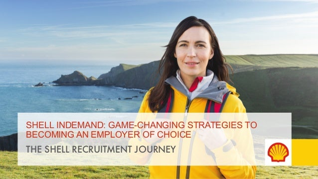 SHELL INDEMAND: GAME-CHANGING STRATEGIES TO  BECOMING AN EMPLOYER OF CHOICE  THE SHELL RECRUITMENT JOURNEY