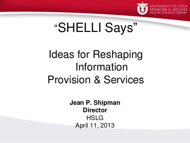 """SHELLI Says""Ideas for ReshapingInformationProvision & ServicesInfProvision and SupportJean P. ShipmanDirectorHSLGApril 11..."