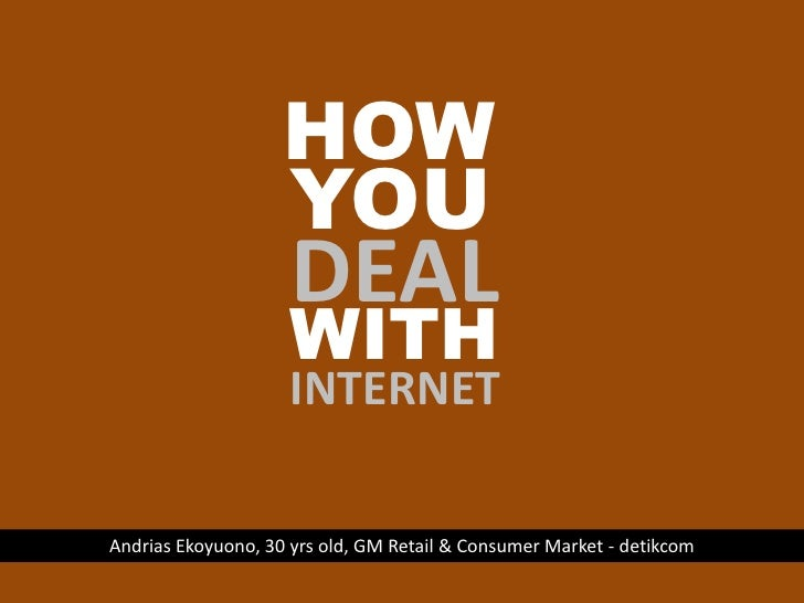 HOW<br />YOU<br />DEAL<br />WITH<br />INTERNET<br />Andrias Ekoyuono, 30 yrs old, GM Retail & Consumer Market - detikcom<b...