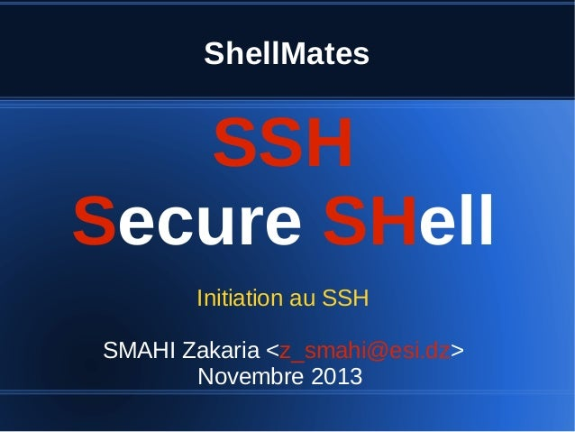 ShellMates SSH Secure SHell Initiation au SSH SMAHI Zakaria <z_smahi@esi.dz> Novembre 2013