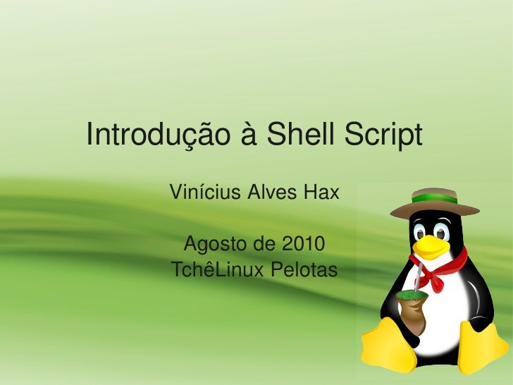 IntroduçãoàShellScript       ViníciusAlvesHax         Agostode2010       TchêLinuxPelotas