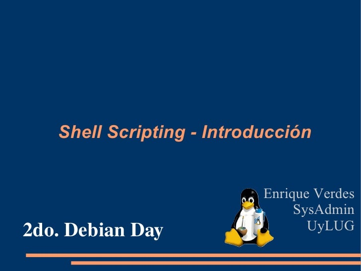 Shell Scripting - Introducción Enrique Verdes SysAdmin UyLUG 2do. Debian Day