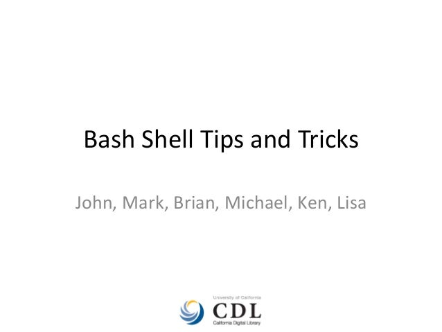 Bash Shell Tips and Tricks John, Mark, Brian, Michael, Ken, Lisa