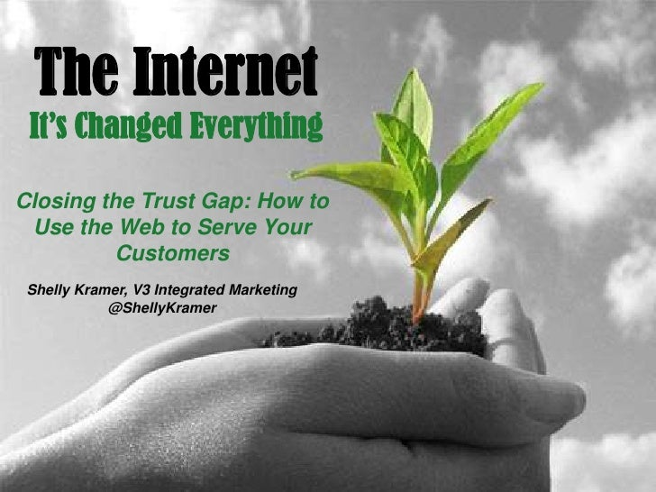 The Internet It's Changed EverythingClosing the Trust Gap: How to Use the Web to Serve Your         Customers Shelly Krame...
