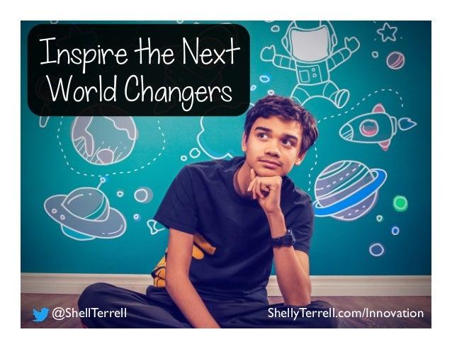 Inspire the Next World Changers ShellyTerrell.com/Innovation@ShellTerrell