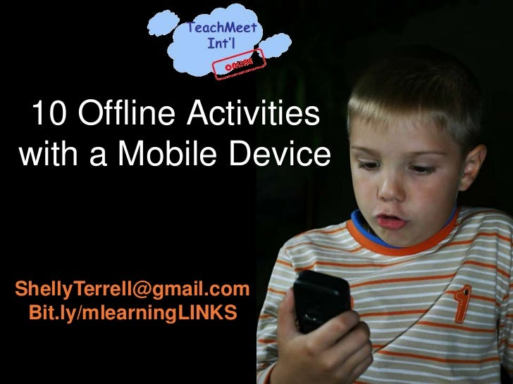 10 Offline Activitieswith a Mobile DeviceShellyTerrell@gmail.com Bit.ly/mlearningLINKS