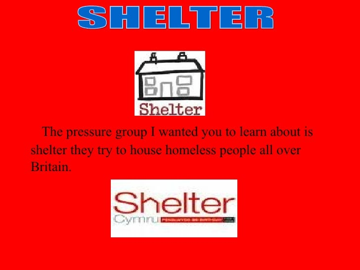 The pressure group I wanted you to learn about is shelter they try to house homeless people all over Britain. SHELTER