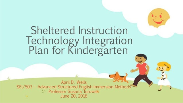 Sheltered Instruction Technology Integration Plan for Kindergarten April D. Wells SEI/503 – Advanced Structured English Im...