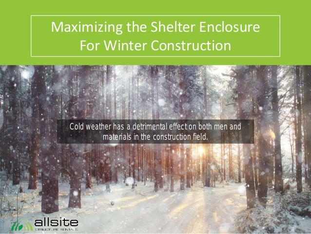 Maximizing the Shelter Enclosure For Winter Construction Cold weather has a detrimental effect on both men and materials i...
