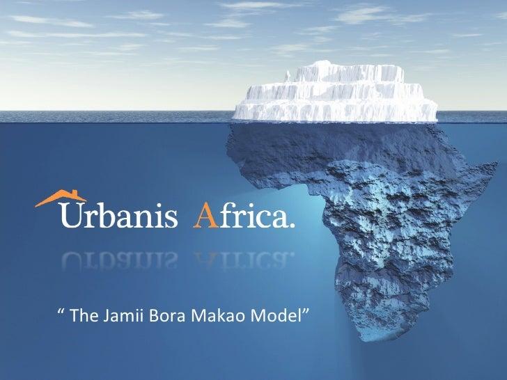 """"""" The Jamii Bora Makao Model"""""""