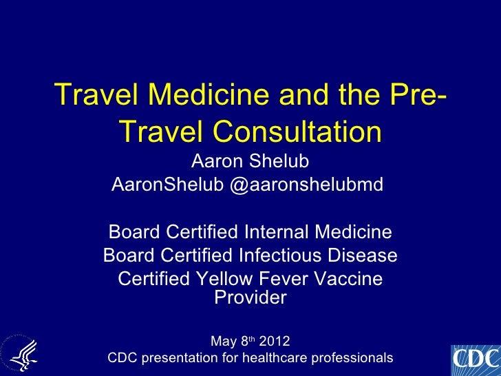 Travel Medicine and the Pre-    Travel Consultation           Aaron Shelub    AaronShelub @aaronshelubmd   Board Certified...