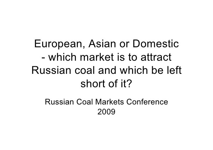 European, Asian or Domestic  - which market is to attract Russian coal and which be left          short of it?   Russian C...