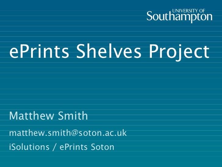 ePrints Shelves Project Matthew Smith [email_address] iSolutions / ePrints Soton
