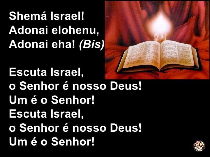 Shemá Israel!  Adonai elohenu, Adonai eha!  (Bis) Escuta Israel,  o Senhor é nosso Deus! Um é o Senhor! Escuta Israel,  o ...