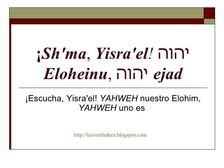 ¡ Sh'ma ,  Yisra'el !   יהוה   Eloheinu ,  יהוה   ejad ¡Escucha, Yisra'el!  YAHWEH  nuestro Elohim,  YAHWEH  uno es  http:...