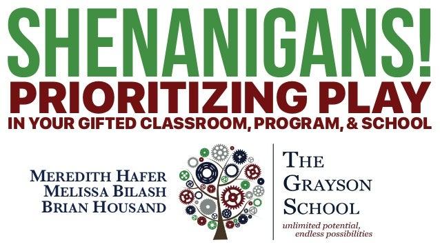 SHENANIGANS!PRIORITIZING PLAYIN YOUR GIFTED CLASSROOM,PROGRAM,& SCHOOL MEREDITH HAFER MELISSA BILASH BRIAN HOUSAND