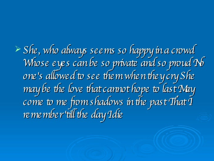 <ul><li>She, who always seems so happy in a crowd Whose eyes can be so private and so proud No one's allowed to see them w...