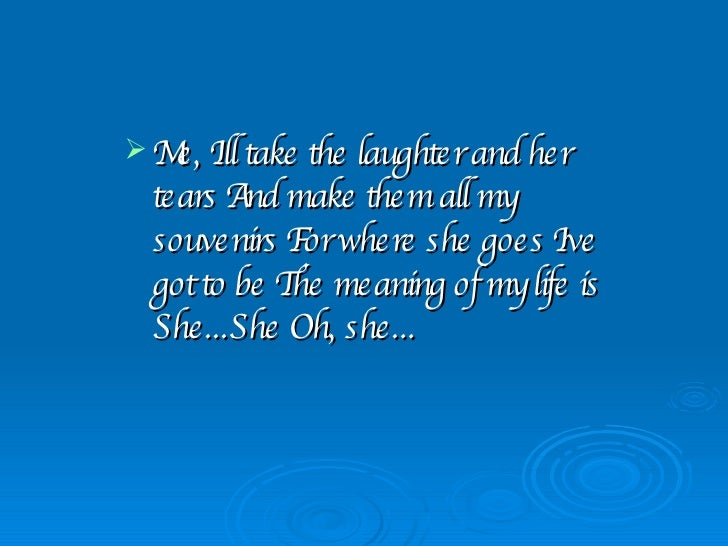 <ul><li>Me, I'll take the laughter and her tears And make them all my souvenirs For where she goes I've got to be The mean...
