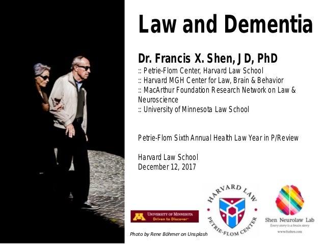 Law and Dementia Dr. Francis X. Shen, JD, PhD :: Petrie-Flom Center, Harvard Law School :: Harvard MGH Center for Law, Bra...